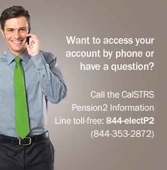 Want to access your account by phone or have a question?  Call the CalSTRS Pension2 Information Line toll-free: 844-electP2 (844-353-2872).