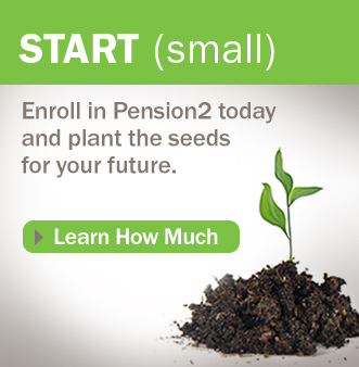 START (small) Enroll in Pension2 today and plant the seeds for your future.  Learn How Much